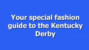Your special fashion guide to the Kentucky Derby 2018